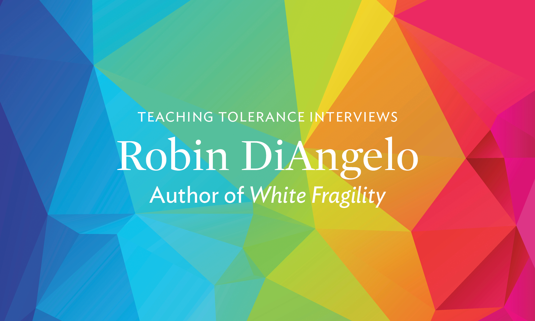 "Colorful background with the title ""Teaching Tolerance Interviews Robin DiAngelo Author of 'White Fragility'"" in white."