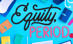 "The title ""Equity, Period."" surrounded by various paper-cut facsimiles of menstrual and school supplies."