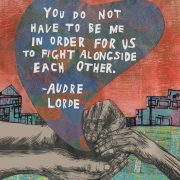 """You do not have to be me in order for us to fight alongside each other."" Quote by Audre Lorde inside of a stylized heart."