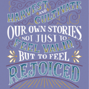 """We have to harvest and cultivate our own stories, not just to feel valid, but to feel rejoiced."" —Kay Ulanday Barrett"""